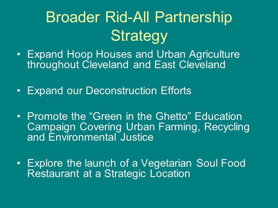 Broader Rid-All Partnership Strategy Expand Hoop Houses and Urban Agriculture throughout Cleveland and East Cleveland Expand our Deconstruction Efforts Promote the Green in the Ghetto Education Campaign Covering Urban Farming, Recycling and Environmental Justice Explore the launch of a Vegetarian Soul Food Restaurant at a Strategic Location