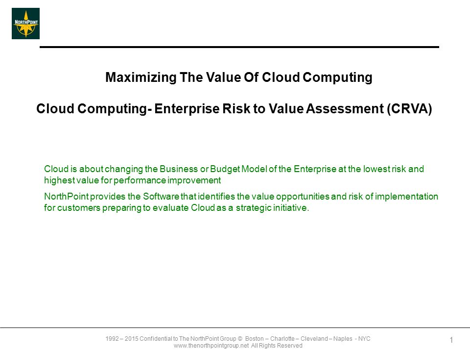 1992 – 2015 Confidential to The NorthPoint Group © Boston – Charlotte – Cleveland – Naples - NYC www.thenorthpointgroup.net All Rights Reserved Maximizing The Value Of Cloud Computing Cloud Computing- Enterprise Risk to Value Assessment (CRVA) 1 Cloud is about changing the Business or Budget Model of the Enterprise at the lowest risk and highest value for performance improvement NorthPoint provides the Software that identifies the value opportunities and risk of implementation for customers preparing to evaluate Cloud as a strategic initiative.