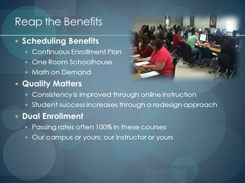 Reap the Benefits Scheduling Benefits Continuous Enrollment Plan One Room Schoolhouse Math on Demand Quality Matters Consistency is improved through online instruction Student success increases through a redesign approach Dual Enrollment Passing rates often 100% in these courses Our campus or yours; our instructor or yours