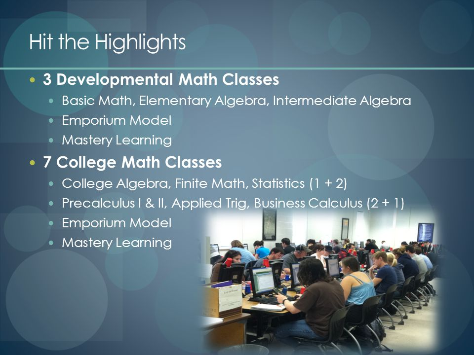 Hit the Highlights 3 Developmental Math Classes Basic Math, Elementary Algebra, Intermediate Algebra Emporium Model Mastery Learning 7 College Math Classes College Algebra, Finite Math, Statistics (1 + 2) Precalculus I & II, Applied Trig, Business Calculus (2 + 1) Emporium Model Mastery Learning