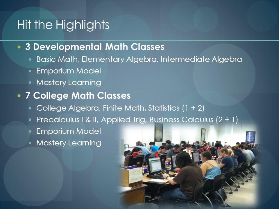 Hit the Highlights 3 Developmental Math Classes Basic Math, Elementary Algebra, Intermediate Algebra Emporium Model Mastery Learning 7 College Math Cl