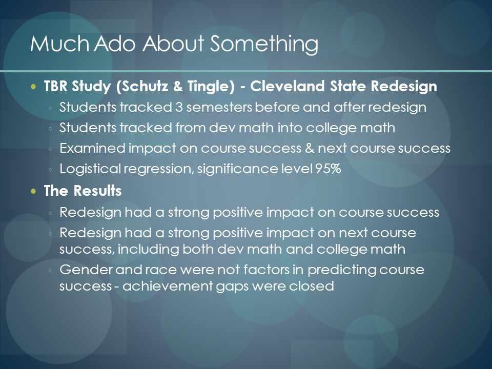 Much Ado About Something TBR Study (Schutz & Tingle) - Cleveland State Redesign ◦ Students tracked 3 semesters before and after redesign ◦ Students tracked from dev math into college math ◦ Examined impact on course success & next course success ◦ Logistical regression, significance level 95% The Results ◦ Redesign had a strong positive impact on course success ◦ Redesign had a strong positive impact on next course success, including both dev math and college math ◦ Gender and race were not factors in predicting course success - achievement gaps were closed