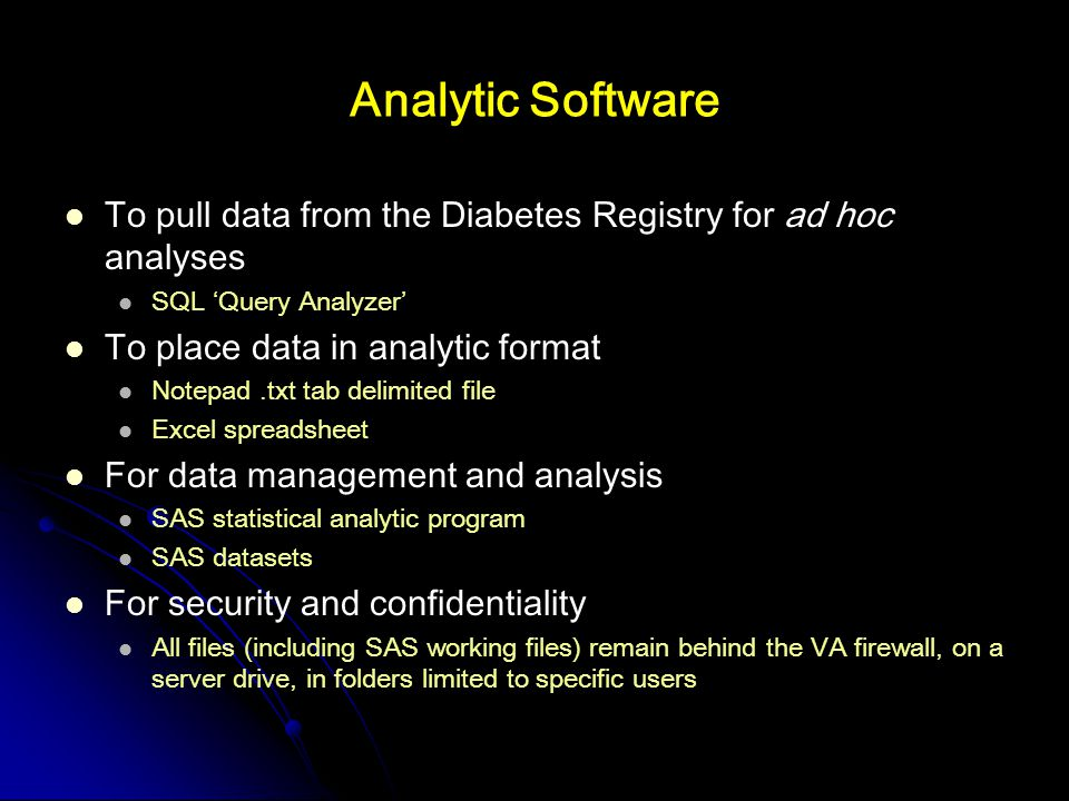Analytic Software To pull data from the Diabetes Registry for ad hoc analyses SQL 'Query Analyzer' To place data in analytic format Notepad.txt tab delimited file Excel spreadsheet For data management and analysis SAS statistical analytic program SAS datasets For security and confidentiality All files (including SAS working files) remain behind the VA firewall, on a server drive, in folders limited to specific users