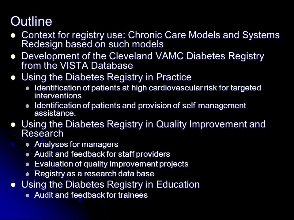 Outline Context for registry use: Chronic Care Models and Systems Redesign based on such models Context for registry use: Chronic Care Models and Systems Redesign based on such models Development of the Cleveland VAMC Diabetes Registry from the VISTA Database Development of the Cleveland VAMC Diabetes Registry from the VISTA Database Using the Diabetes Registry in Practice Using the Diabetes Registry in Practice Identification of patients at high cardiovascular risk for targeted interventions Identification of patients at high cardiovascular risk for targeted interventions Identification of patients and provision of self-management assistance.