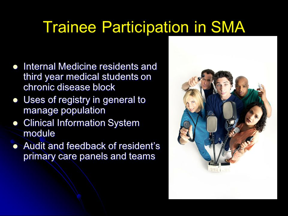 Trainee Participation in SMA Internal Medicine residents and third year medical students on chronic disease block Internal Medicine residents and third year medical students on chronic disease block Uses of registry in general to manage population Uses of registry in general to manage population Clinical Information System module Clinical Information System module Audit and feedback of resident's primary care panels and teams Audit and feedback of resident's primary care panels and teams
