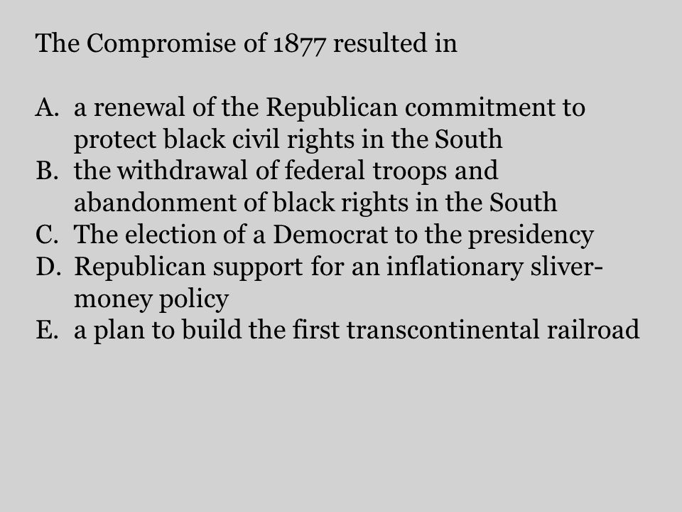 The Compromise of 1877 resulted in A.a renewal of the Republican commitment to protect black civil rights in the South B.the withdrawal of federal tro