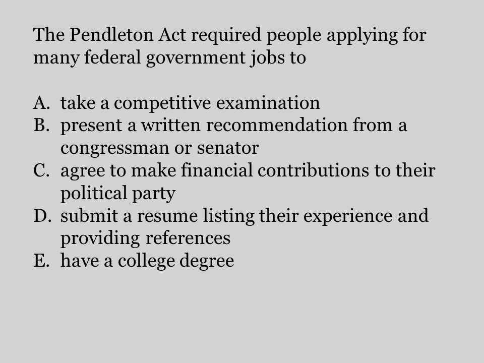 The Pendleton Act required people applying for many federal government jobs to A.take a competitive examination B.present a written recommendation fro