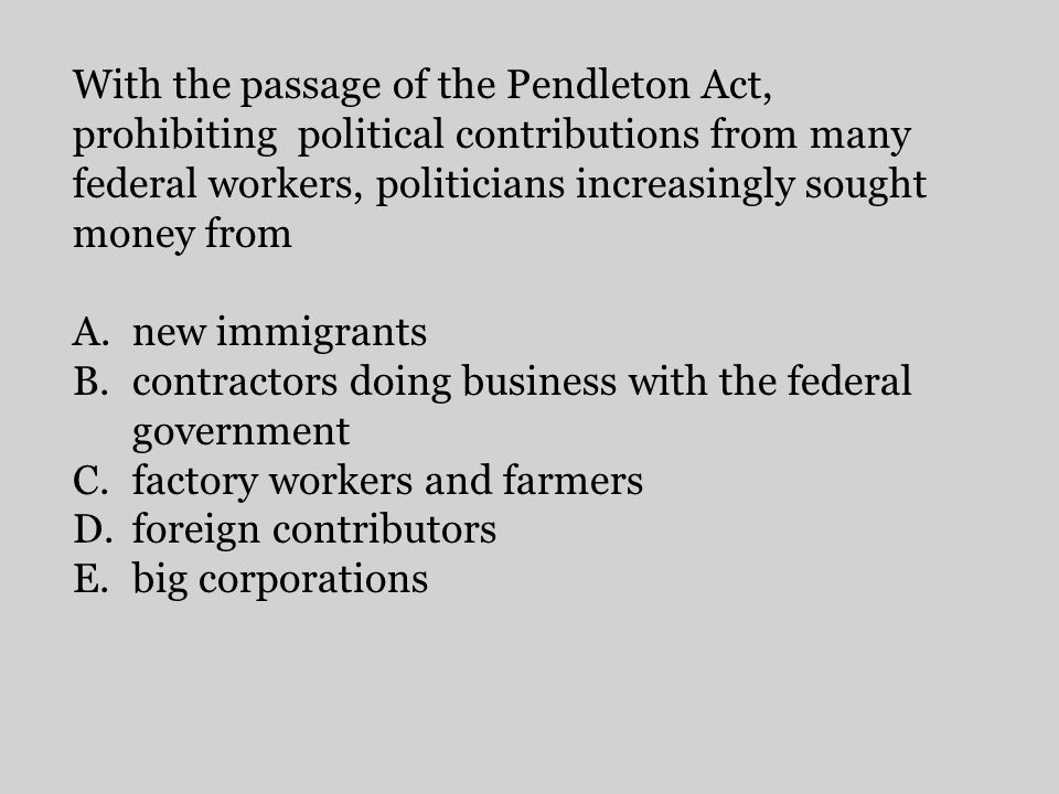 With the passage of the Pendleton Act, prohibiting political contributions from many federal workers, politicians increasingly sought money from A.new