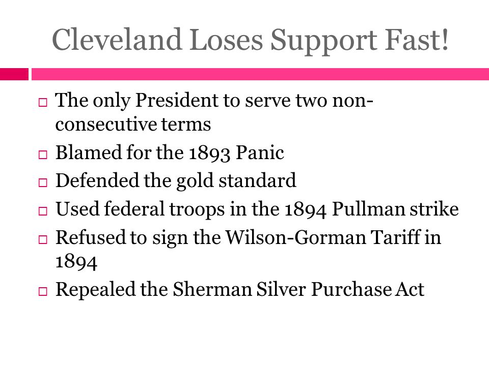 Cleveland Loses Support Fast!  The only President to serve two non- consecutive terms  Blamed for the 1893 Panic  Defended the gold standard  Used