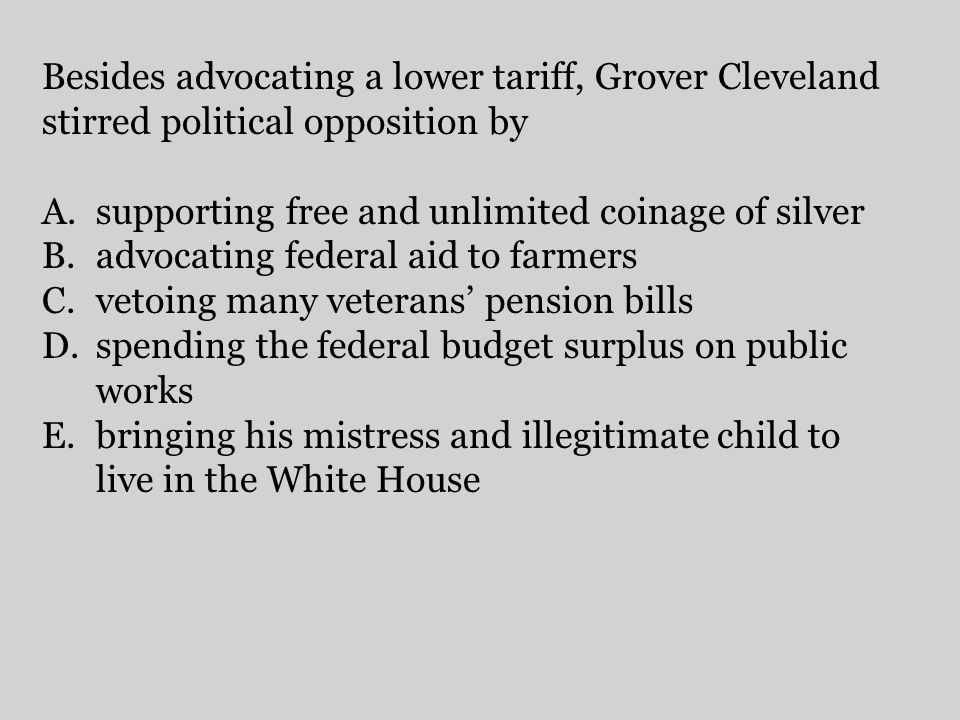 Besides advocating a lower tariff, Grover Cleveland stirred political opposition by A.supporting free and unlimited coinage of silver B.advocating fed