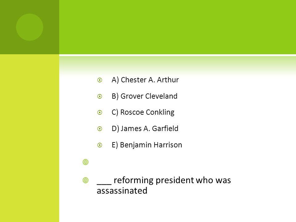 A) Chester A. Arthur  B) Grover Cleveland  C) Roscoe Conkling  D) James A.