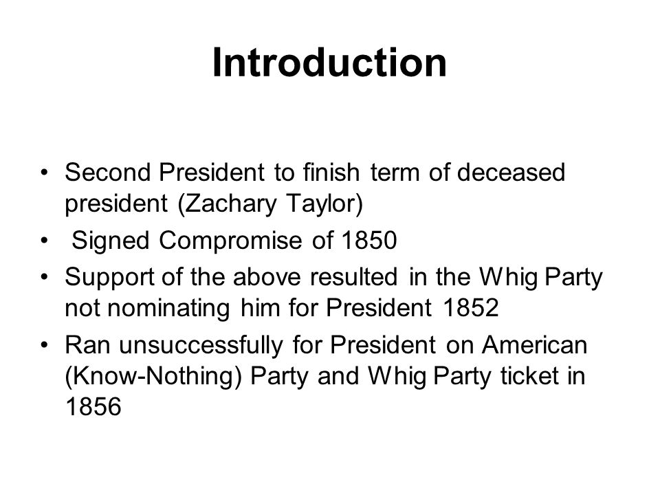 Introduction Second President to finish term of deceased president (Zachary Taylor) Signed Compromise of 1850 Support of the above resulted in the Whig Party not nominating him for President 1852 Ran unsuccessfully for President on American (Know-Nothing) Party and Whig Party ticket in 1856
