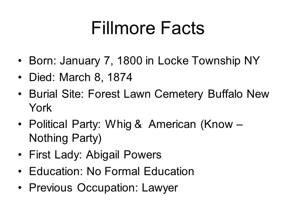 Fillmore Facts Born: January 7, 1800 in Locke Township NY Died: March 8, 1874 Burial Site: Forest Lawn Cemetery Buffalo New York Political Party: Whig & American (Know – Nothing Party) First Lady: Abigail Powers Education: No Formal Education Previous Occupation: Lawyer