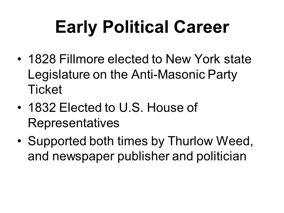 Early Political Career 1828 Fillmore elected to New York state Legislature on the Anti-Masonic Party Ticket 1832 Elected to U.S.