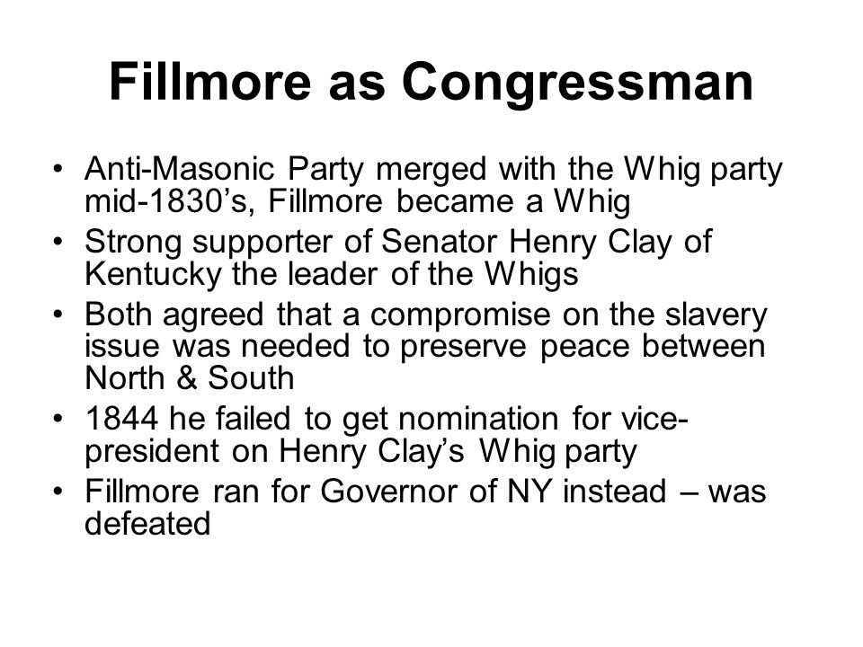 Fillmore as Congressman Anti-Masonic Party merged with the Whig party mid-1830's, Fillmore became a Whig Strong supporter of Senator Henry Clay of Kentucky the leader of the Whigs Both agreed that a compromise on the slavery issue was needed to preserve peace between North & South 1844 he failed to get nomination for vice- president on Henry Clay's Whig party Fillmore ran for Governor of NY instead – was defeated