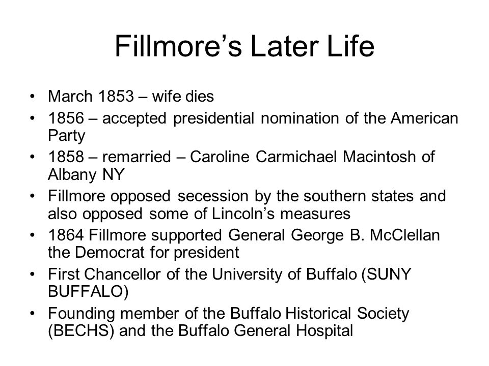 Fillmore's Later Life March 1853 – wife dies 1856 – accepted presidential nomination of the American Party 1858 – remarried – Caroline Carmichael Macintosh of Albany NY Fillmore opposed secession by the southern states and also opposed some of Lincoln's measures 1864 Fillmore supported General George B.