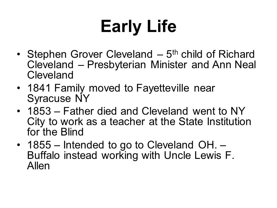 Early Life Stephen Grover Cleveland – 5 th child of Richard Cleveland – Presbyterian Minister and Ann Neal Cleveland 1841 Family moved to Fayetteville near Syracuse NY 1853 – Father died and Cleveland went to NY City to work as a teacher at the State Institution for the Blind 1855 – Intended to go to Cleveland OH.