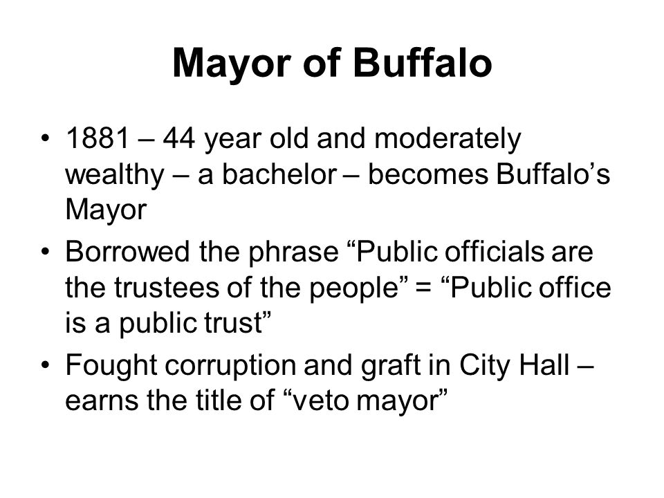 Mayor of Buffalo 1881 – 44 year old and moderately wealthy – a bachelor – becomes Buffalo's Mayor Borrowed the phrase Public officials are the trustees of the people = Public office is a public trust Fought corruption and graft in City Hall – earns the title of veto mayor