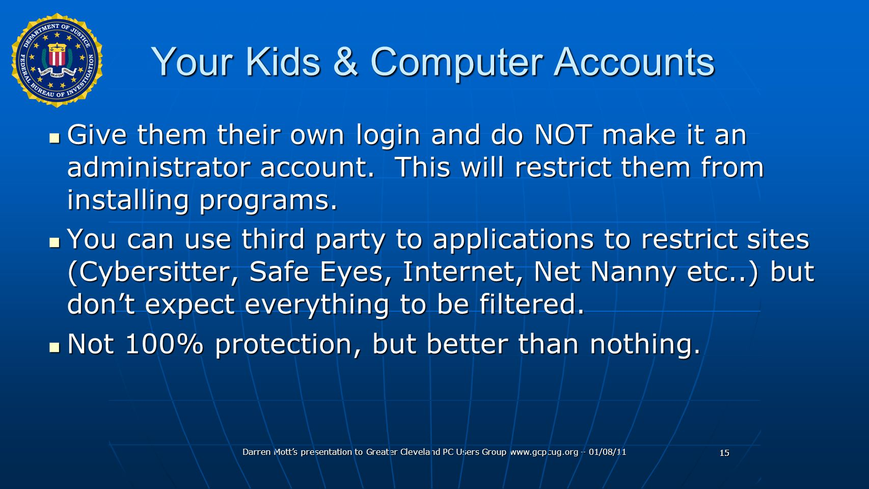 Darren Mott's presentation to Greater Cleveland PC Users Group www.gcpcug.org – 01/08/11 15 Your Kids & Computer Accounts Give them their own login and do NOT make it an administrator account.