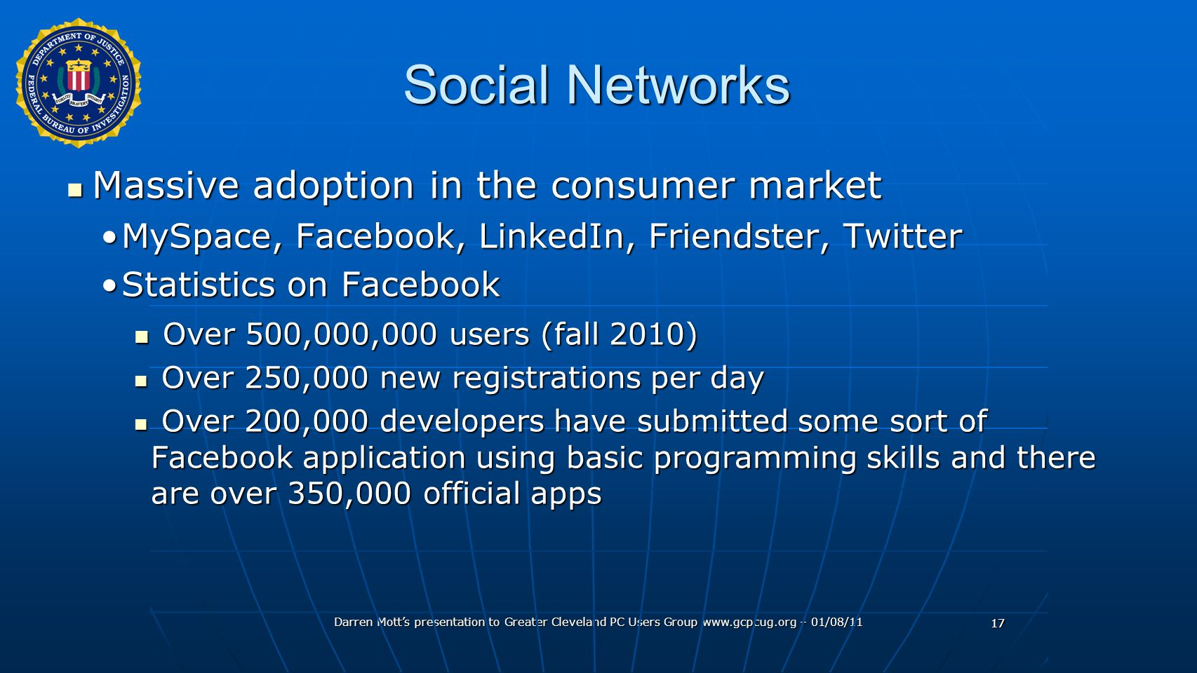 Darren Mott's presentation to Greater Cleveland PC Users Group www.gcpcug.org – 01/08/11 17 Social Networks Massive adoption in the consumer market Massive adoption in the consumer market MySpace, Facebook, LinkedIn, Friendster, TwitterMySpace, Facebook, LinkedIn, Friendster, Twitter Statistics on FacebookStatistics on Facebook Over 500,000,000 users (fall 2010) Over 500,000,000 users (fall 2010) Over 250,000 new registrations per day Over 250,000 new registrations per day Over 200,000 developers have submitted some sort of Facebook application using basic programming skills and there are over 350,000 official apps Over 200,000 developers have submitted some sort of Facebook application using basic programming skills and there are over 350,000 official apps 17
