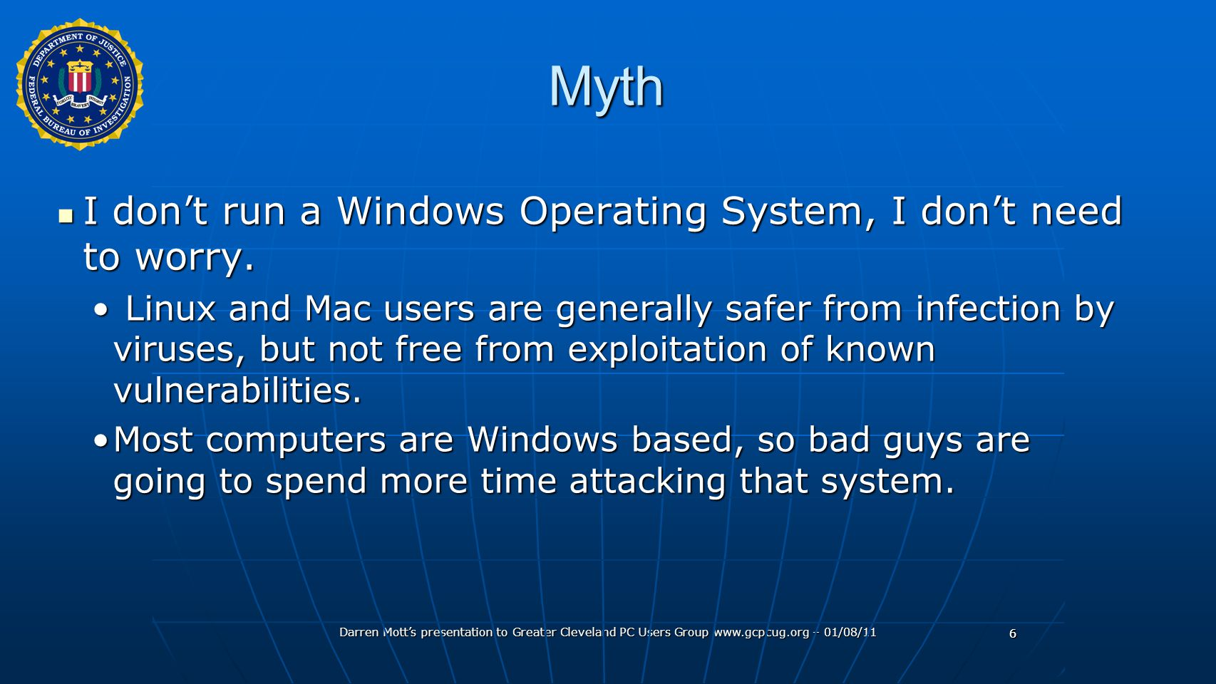 Darren Mott's presentation to Greater Cleveland PC Users Group www.gcpcug.org – 01/08/11 6Myth I don't run a Windows Operating System, I don't need to worry.