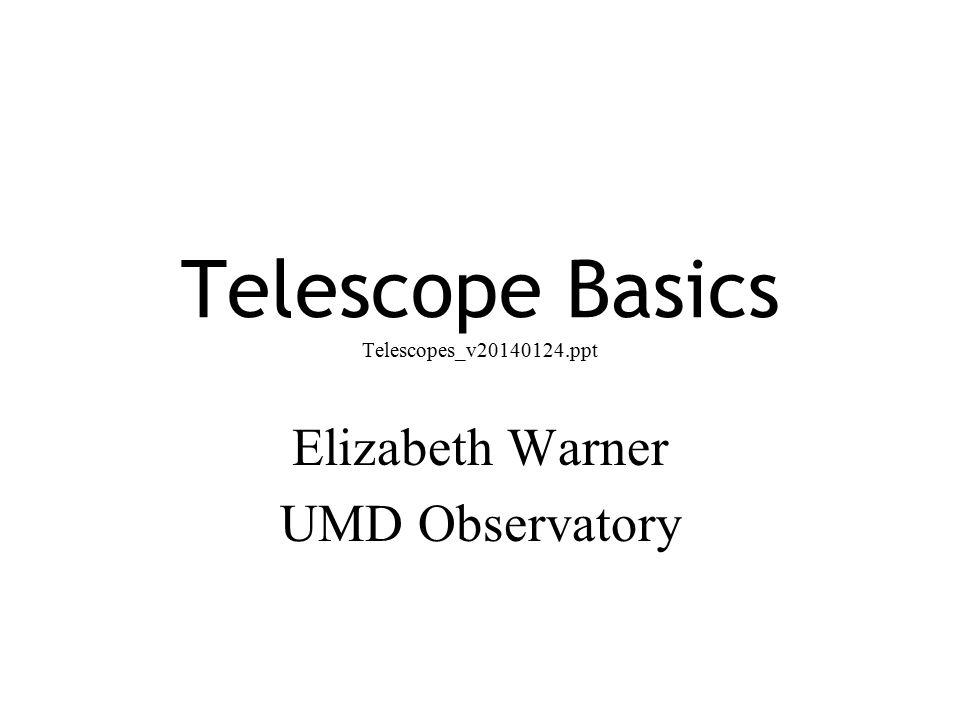 Telescope Basics Telescopes_v20140124.ppt Elizabeth Warner UMD Observatory