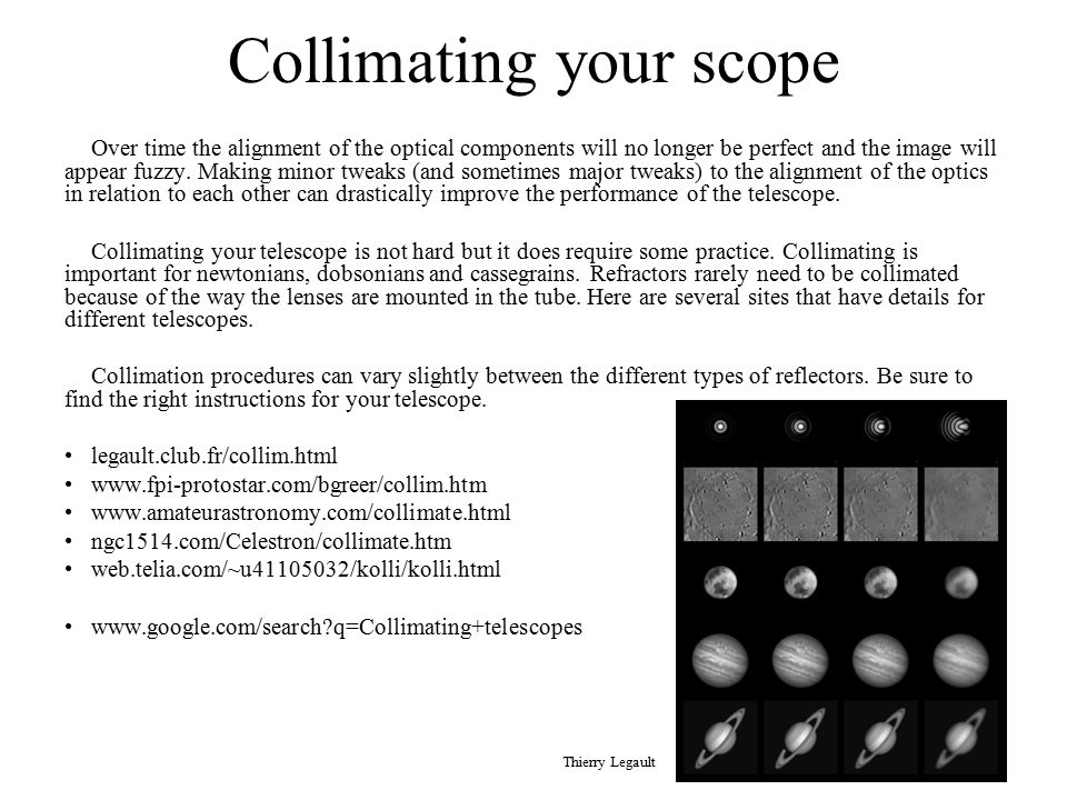 Collimating your scope Over time the alignment of the optical components will no longer be perfect and the image will appear fuzzy. Making minor tweak