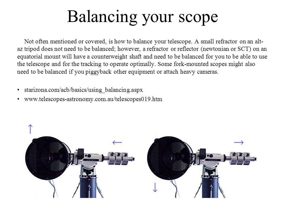 Balancing your scope Not often mentioned or covered, is how to balance your telescope. A small refractor on an alt- az tripod does not need to be bala