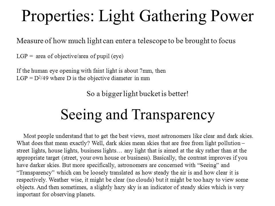 Properties: Light Gathering Power Measure of how much light can enter a telescope to be brought to focus LGP = area of objective/area of pupil (eye) I