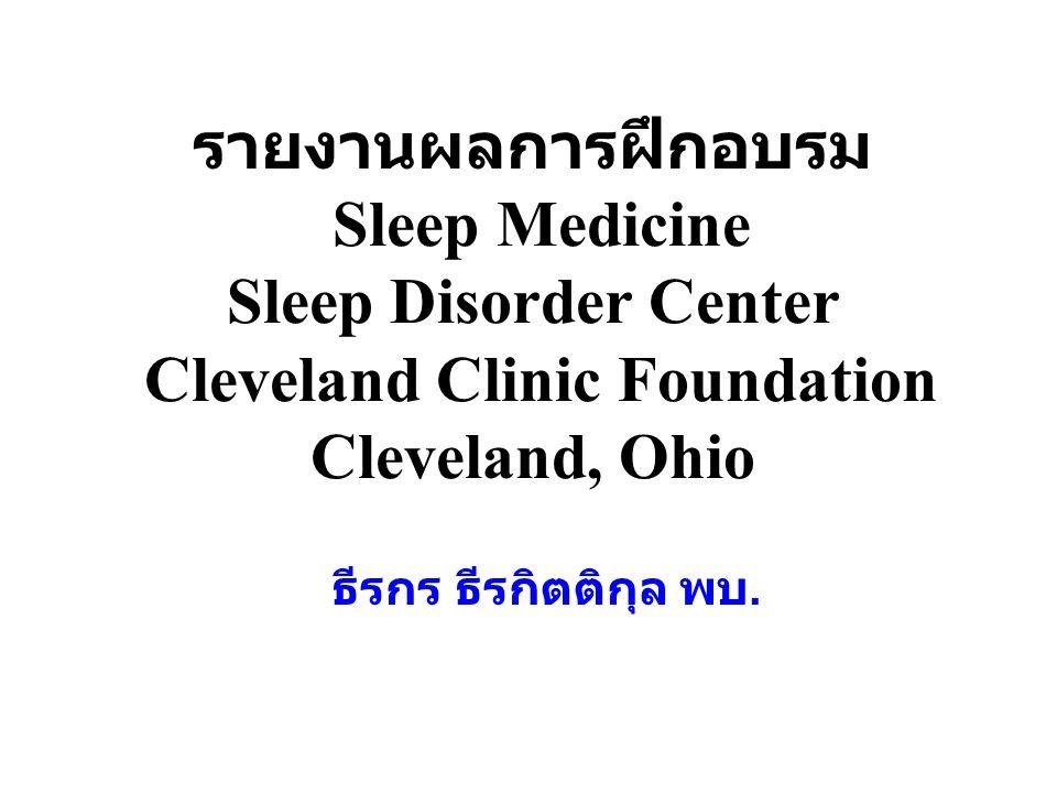รายงานผลการฝึกอบรม Sleep Medicine Sleep Disorder Center Cleveland Clinic Foundation Cleveland, Ohio ธีรกร ธีรกิตติกุล พบ.