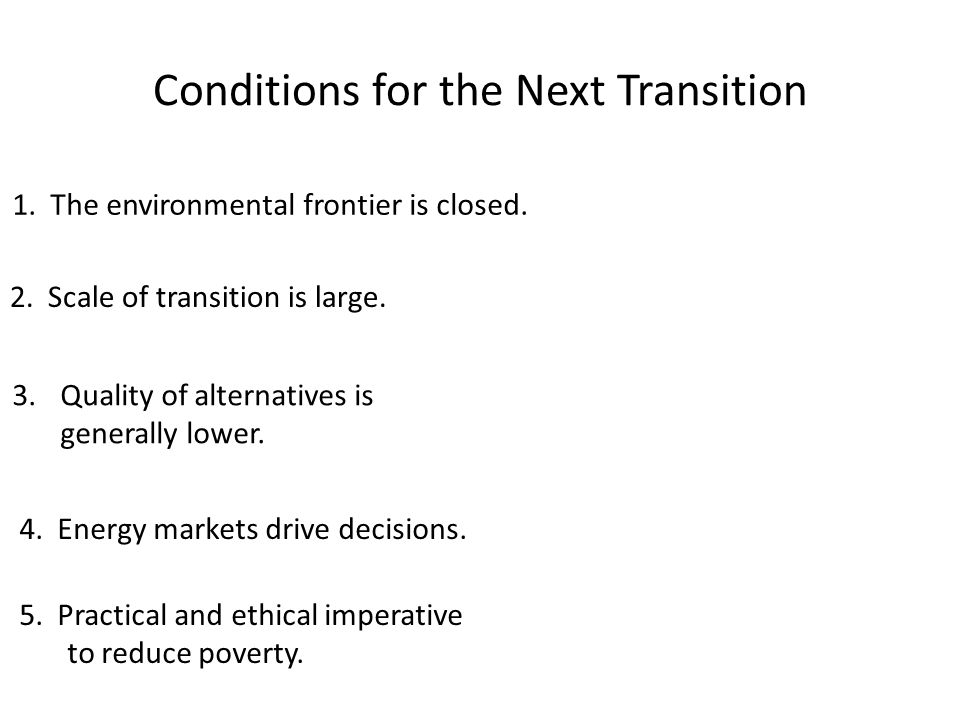 Conditions for the Next Transition 1. The environmental frontier is closed. 2. Scale of transition is large. 3.Quality of alternatives is generally lo