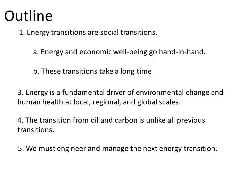 Outline 1. Energy transitions are social transitions. a. Energy and economic well-being go hand-in-hand. b. These transitions take a long time 1. Ener