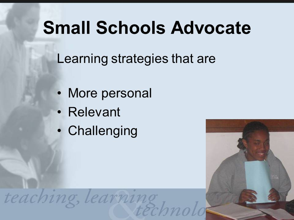 Small Schools Advocate Learning strategies that are More personal Relevant Challenging
