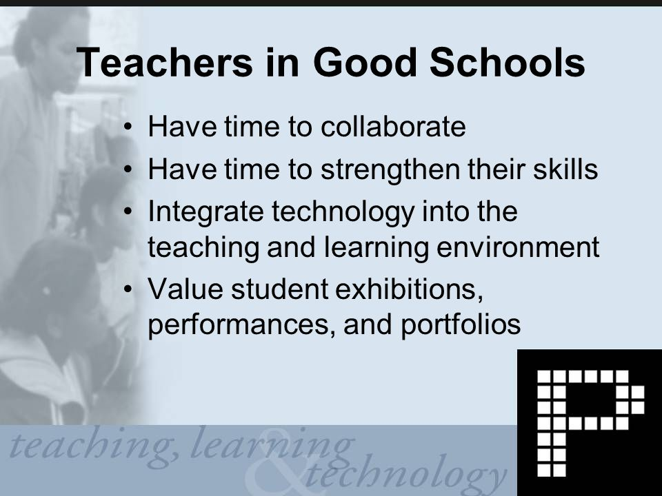 Teachers in Good Schools Have time to collaborate Have time to strengthen their skills Integrate technology into the teaching and learning environment Value student exhibitions, performances, and portfolios