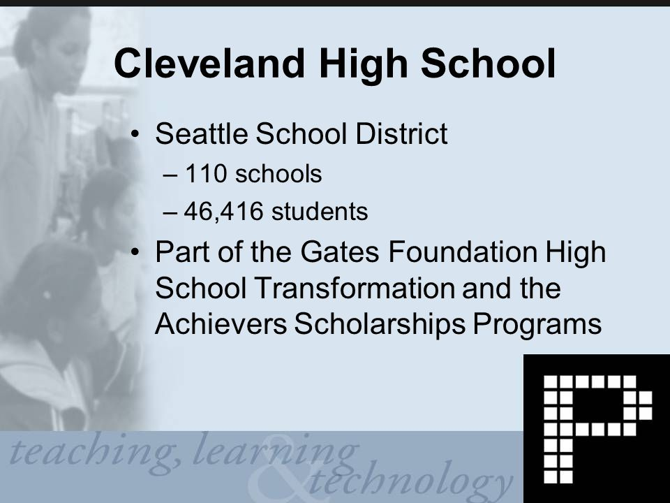 Cleveland High School Seattle School District –110 schools –46,416 students Part of the Gates Foundation High School Transformation and the Achievers Scholarships Programs