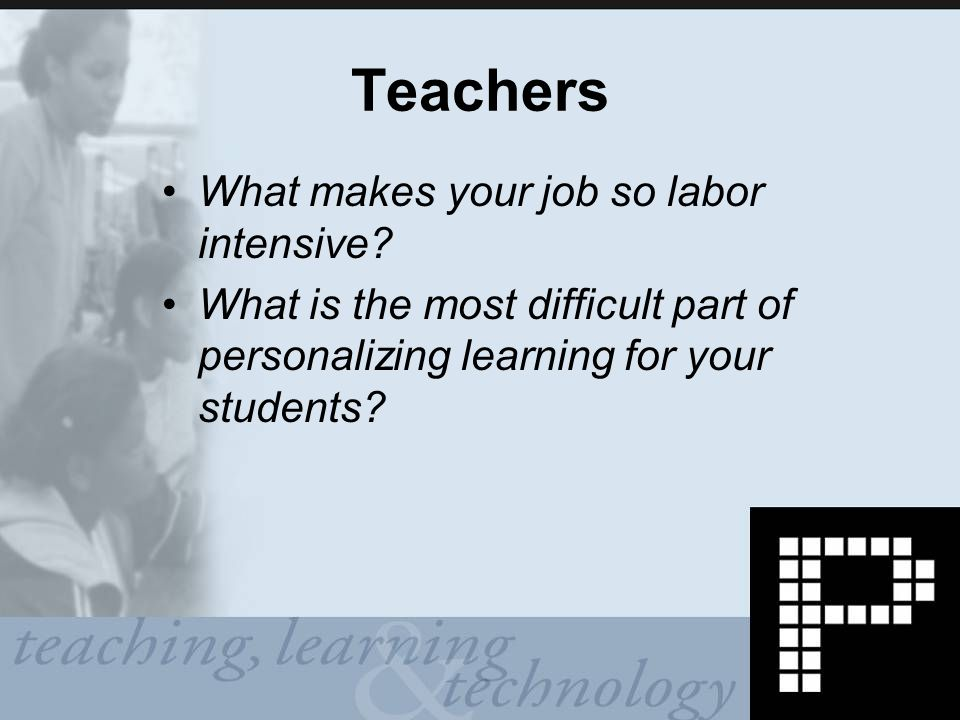 Teachers What makes your job so labor intensive.