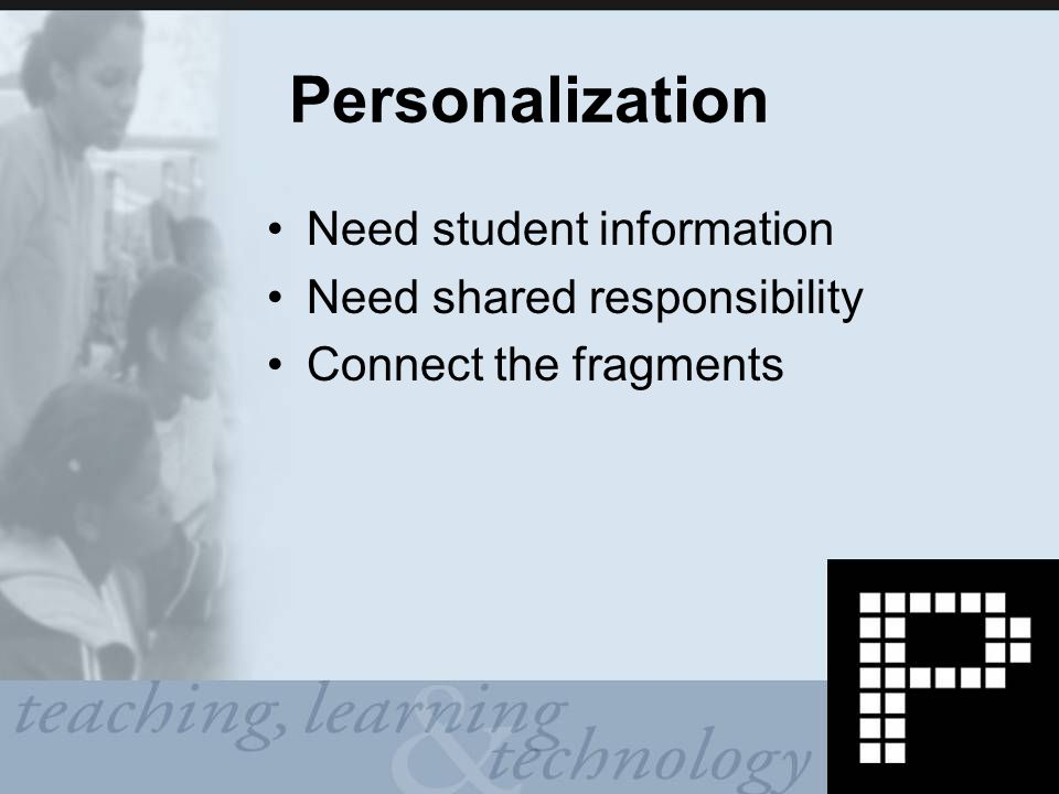 Personalization Need student information Need shared responsibility Connect the fragments