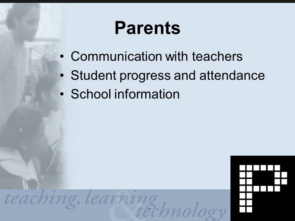 Parents Communication with teachers Student progress and attendance School information