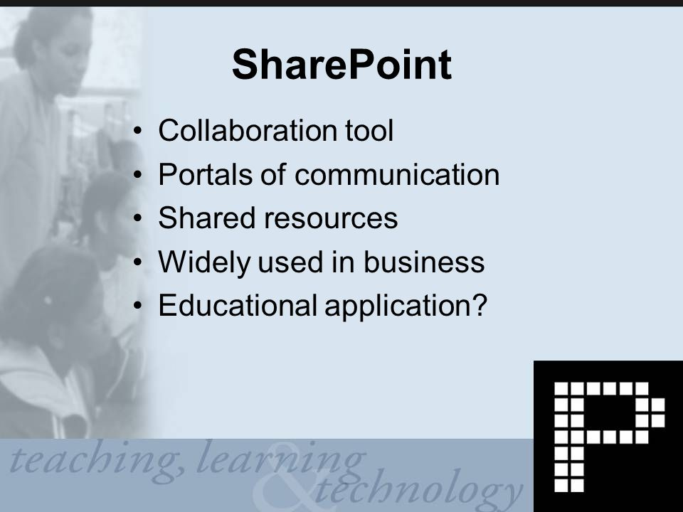 SharePoint Collaboration tool Portals of communication Shared resources Widely used in business Educational application