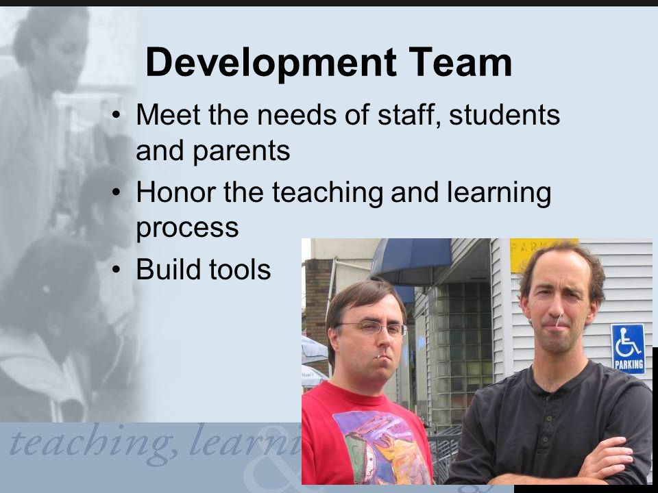 Development Team Meet the needs of staff, students and parents Honor the teaching and learning process Build tools