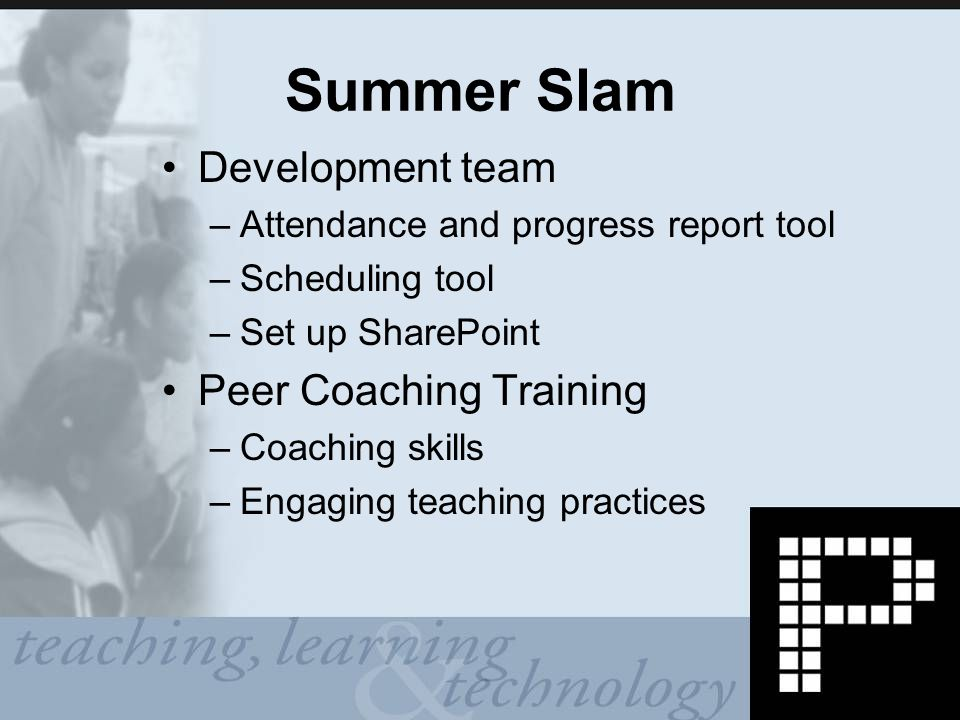 Summer Slam Development team –Attendance and progress report tool –Scheduling tool –Set up SharePoint Peer Coaching Training –Coaching skills –Engaging teaching practices