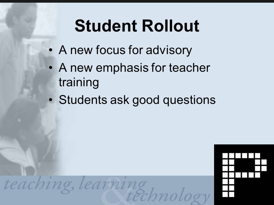 Student Rollout A new focus for advisory A new emphasis for teacher training Students ask good questions