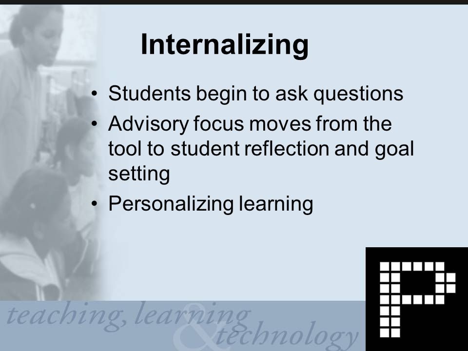 Internalizing Students begin to ask questions Advisory focus moves from the tool to student reflection and goal setting Personalizing learning