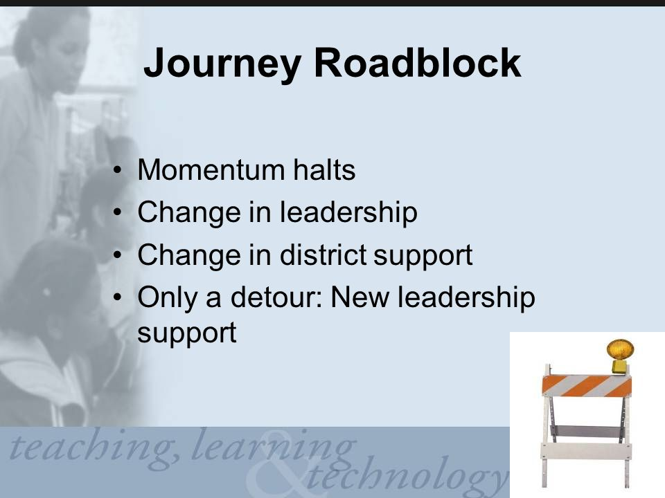 Journey Roadblock Momentum halts Change in leadership Change in district support Only a detour: New leadership support
