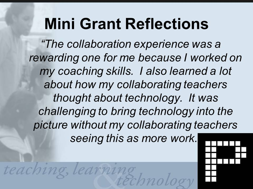 Mini Grant Reflections The collaboration experience was a rewarding one for me because I worked on my coaching skills.