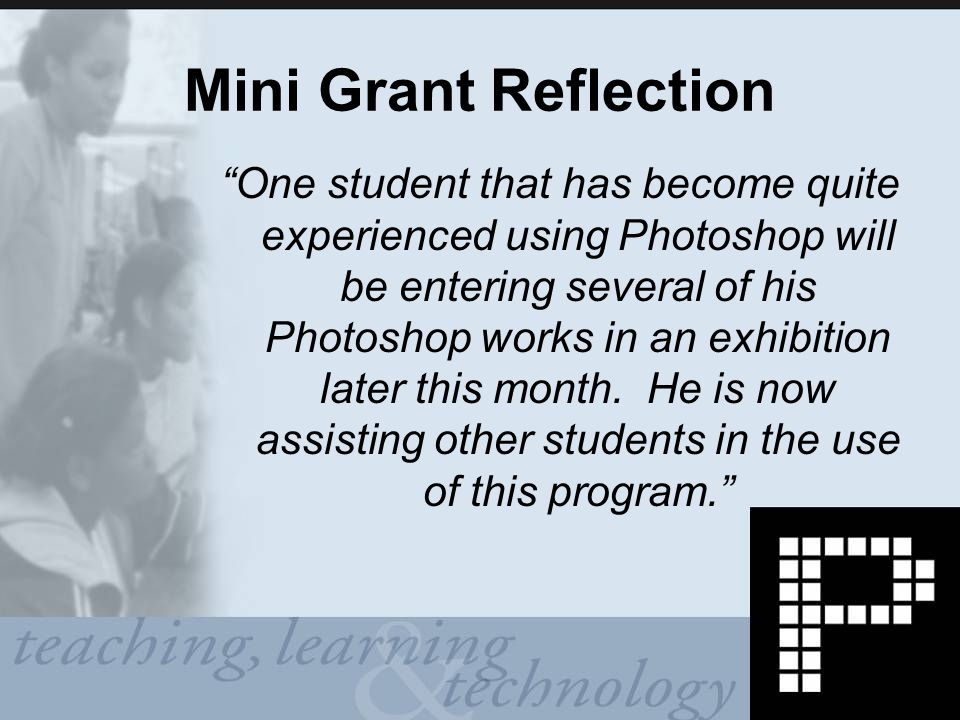 Mini Grant Reflection One student that has become quite experienced using Photoshop will be entering several of his Photoshop works in an exhibition later this month.