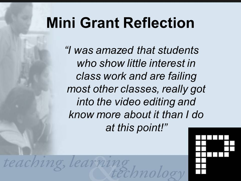 Mini Grant Reflection I was amazed that students who show little interest in class work and are failing most other classes, really got into the video editing and know more about it than I do at this point!