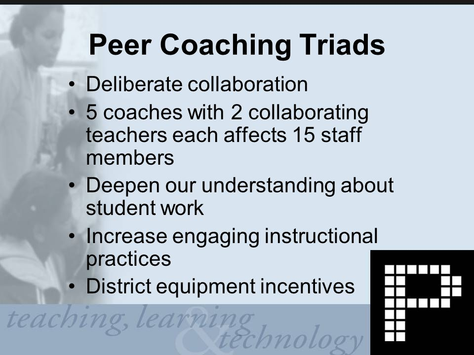 Peer Coaching Triads Deliberate collaboration 5 coaches with 2 collaborating teachers each affects 15 staff members Deepen our understanding about student work Increase engaging instructional practices District equipment incentives
