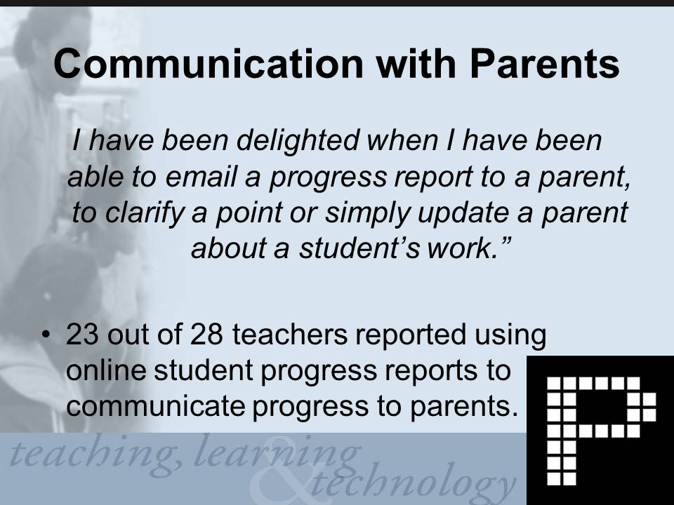 Communication with Parents I have been delighted when I have been able to email a progress report to a parent, to clarify a point or simply update a parent about a student's work. 23 out of 28 teachers reported using online student progress reports to communicate progress to parents.