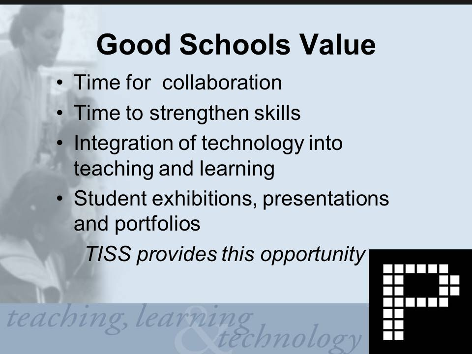 Good Schools Value Time for collaboration Time to strengthen skills Integration of technology into teaching and learning Student exhibitions, presentations and portfolios TISS provides this opportunity